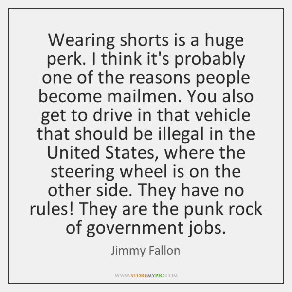 Wearing shorts is a huge perk. I think it's probably one of ...