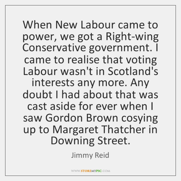 When New Labour came to power, we got a Right-wing Conservative government. ...