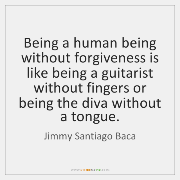 Being a human being without forgiveness is like being a guitarist without ...