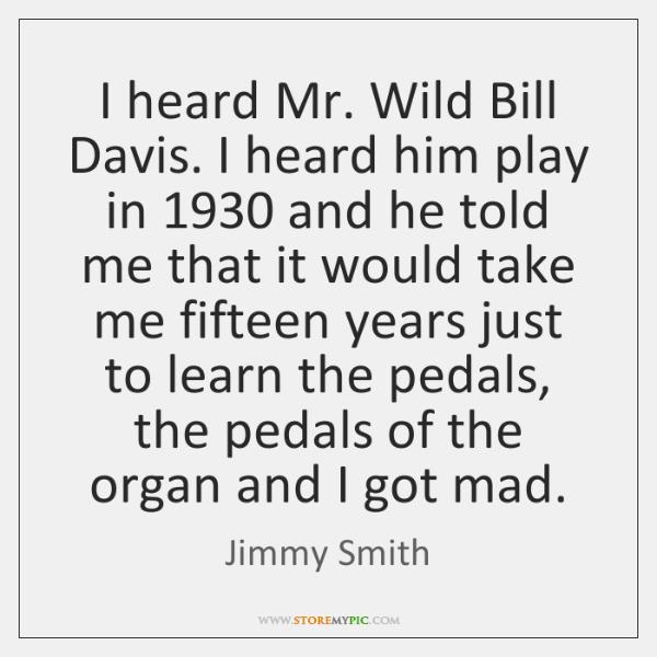 I heard Mr. Wild Bill Davis. I heard him play in 1930 and ...