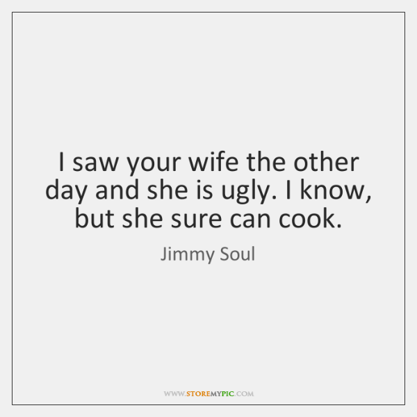 I saw your wife the other day and she is ugly. I ...