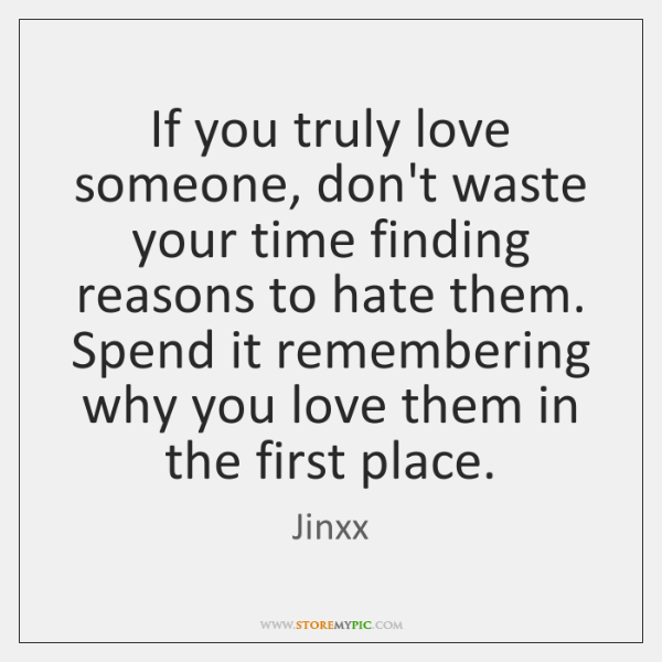 If you truly love someone, don't waste your time finding reasons to ...