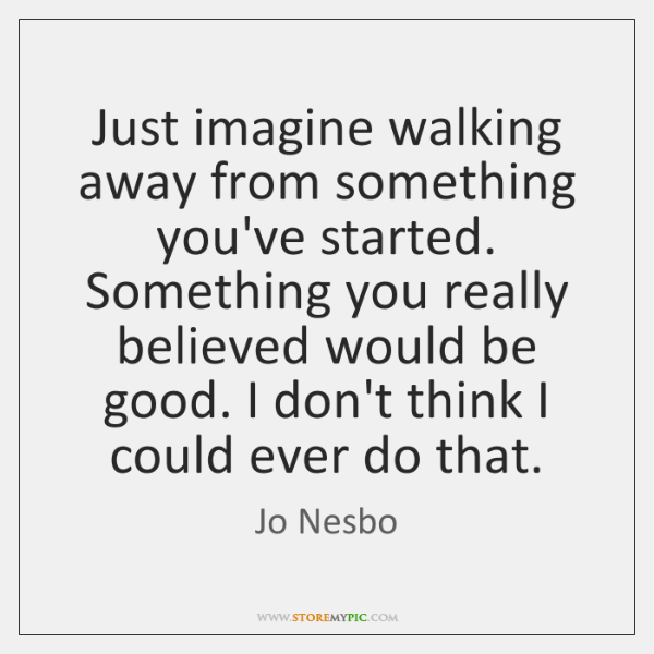 Just imagine walking away from something you've started. Something you really believed ...