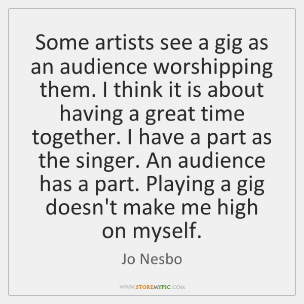 Some artists see a gig as an audience worshipping them. I think ...