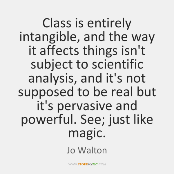 Class is entirely intangible, and the way it affects things isn't subject ...