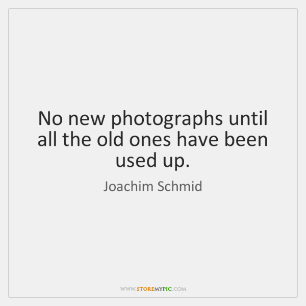 No new photographs until all the old ones have been used up.