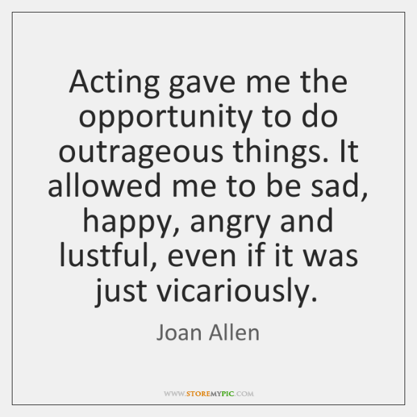 Acting gave me the opportunity to do outrageous things. It allowed me ...