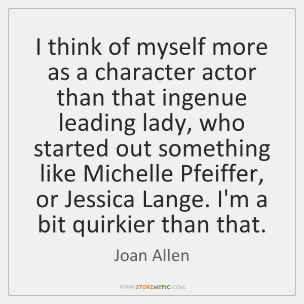 I think of myself more as a character actor than that ingenue ...