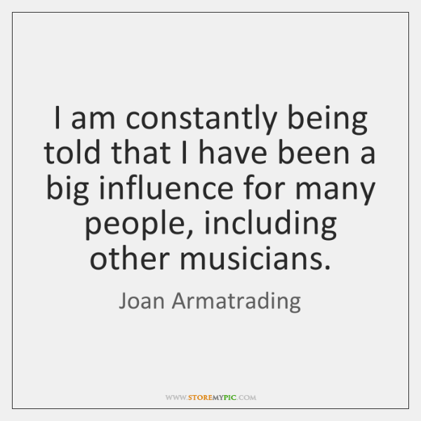 I am constantly being told that I have been a big influence ...