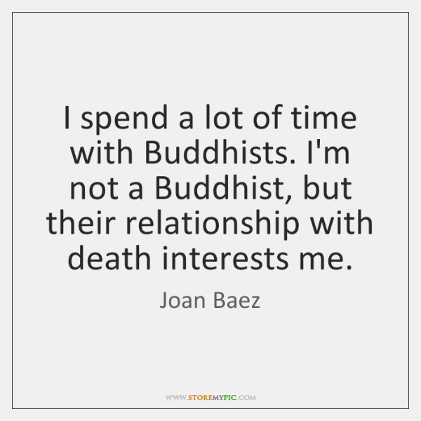 I spend a lot of time with Buddhists. I'm not a Buddhist, ...