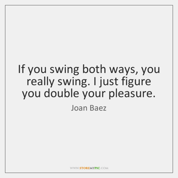 If you swing both ways, you really swing. I just figure you ...