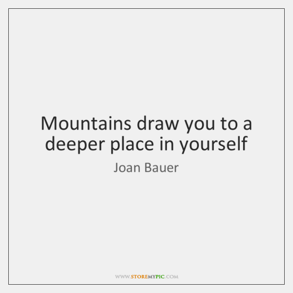 Mountains draw you to a deeper place in yourself