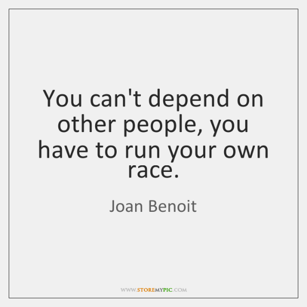 You can't depend on other people, you have to run your own ...