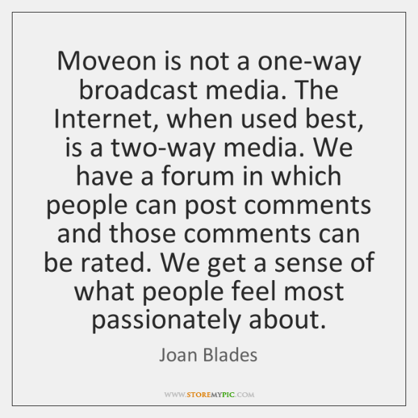 Moveon is not a one-way broadcast media. The Internet, when used best, ...