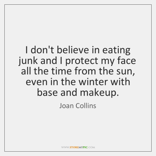 I don't believe in eating junk and I protect my face all ...