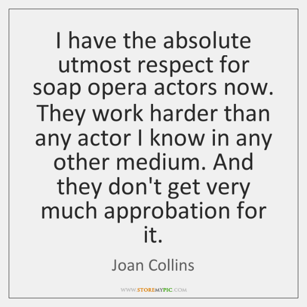 I have the absolute utmost respect for soap opera actors now. They ...