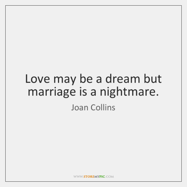 Love may be a dream but marriage is a nightmare.