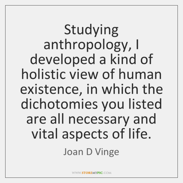 Studying anthropology, I developed a kind of holistic view of human existence, ...