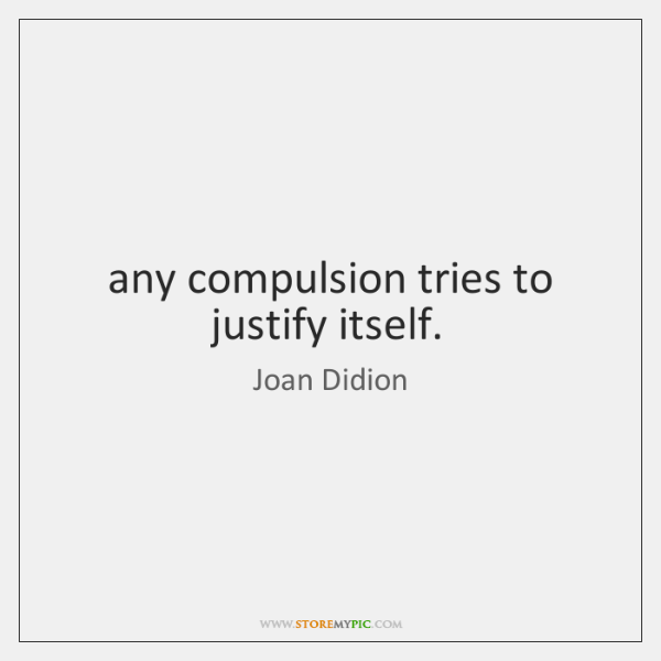 any compulsion tries to justify itself.