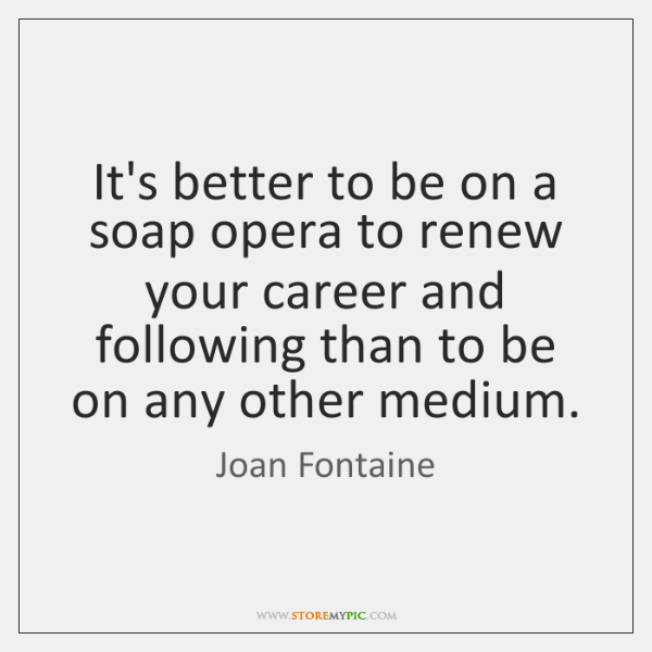 It's better to be on a soap opera to renew your career ...