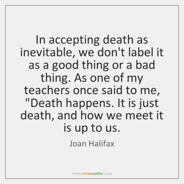 In accepting death as inevitable, we don't label it as a good ...