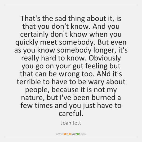 That's the sad thing about it, is that you don't know. And ...