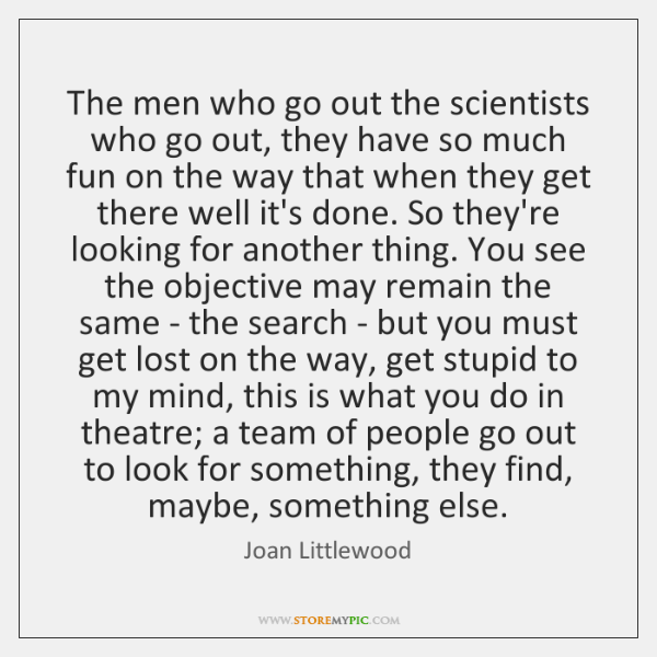 The men who go out the scientists who go out, they have ...