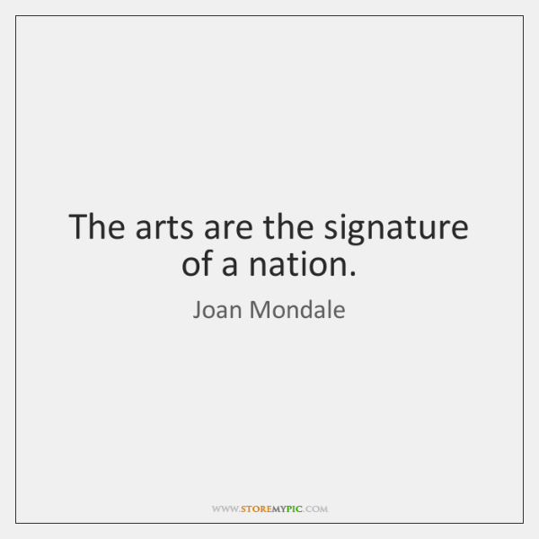 The arts are the signature of a nation.