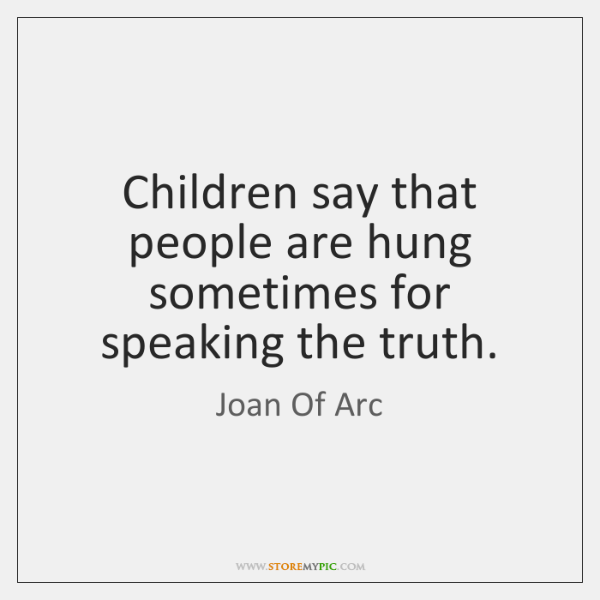 Children say that people are hung sometimes for speaking the truth.