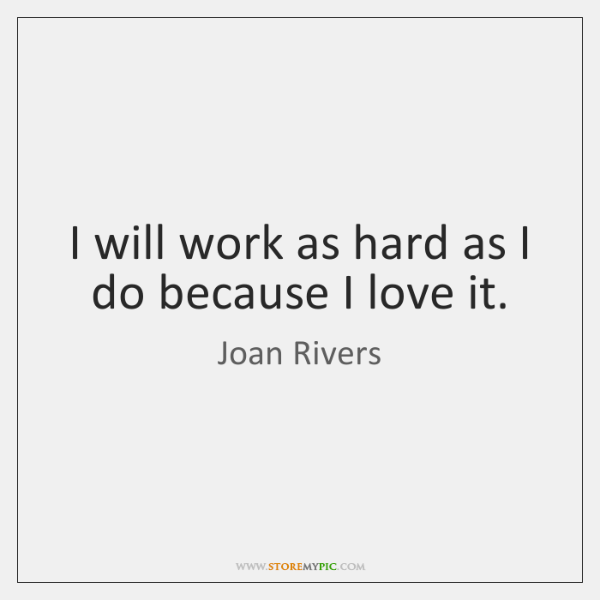 I will work as hard as I do because I love it.