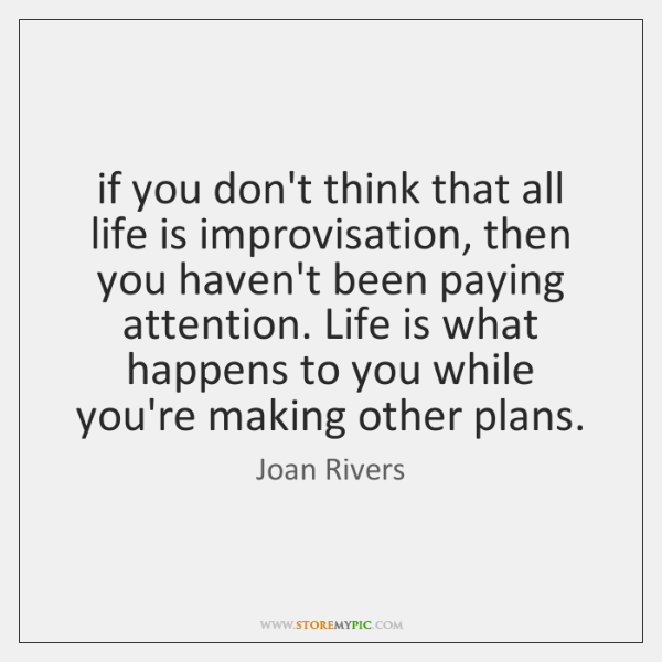 if you don't think that all life is improvisation, then you haven't ...