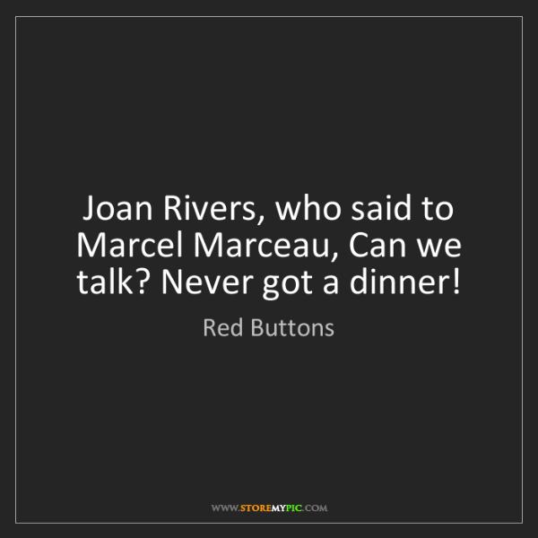Red Buttons: Joan Rivers, who said to Marcel Marceau, Can we talk?...