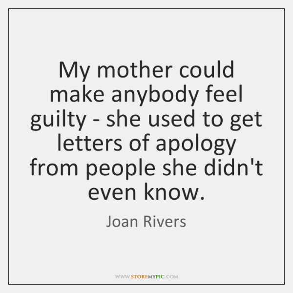 My mother could make anybody feel guilty - she used to get ...