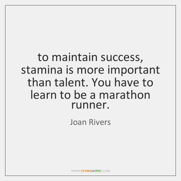 to maintain success, stamina is more important than talent. You have to ...