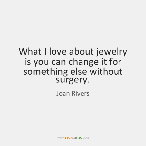What I love about jewelry is you can change it for something ...