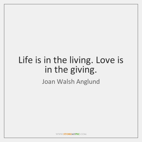 Life is in the living. Love is in the giving.