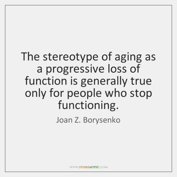 The stereotype of aging as a progressive loss of function is generally ...