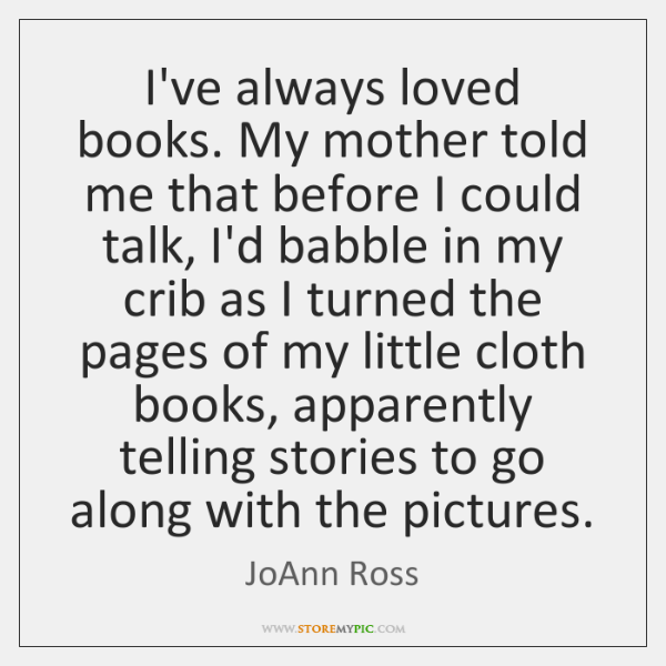 I've always loved books. My mother told me that before I could ...