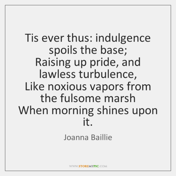 Tis ever thus: indulgence spoils the base;  Raising up pride, and lawless ...
