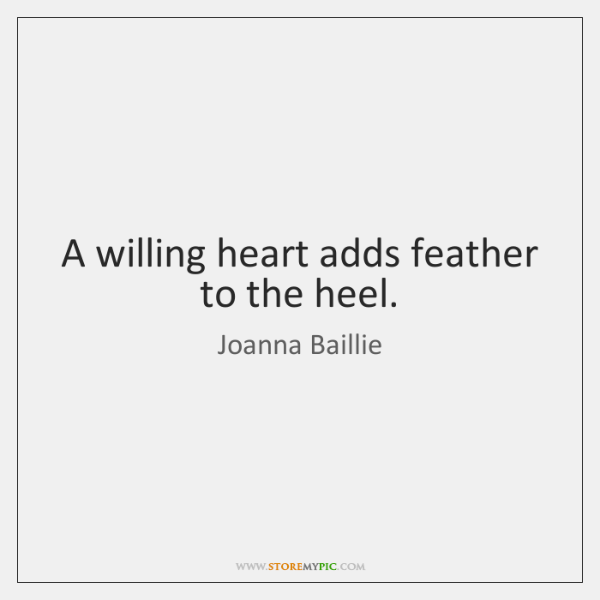 A willing heart adds feather to the heel.