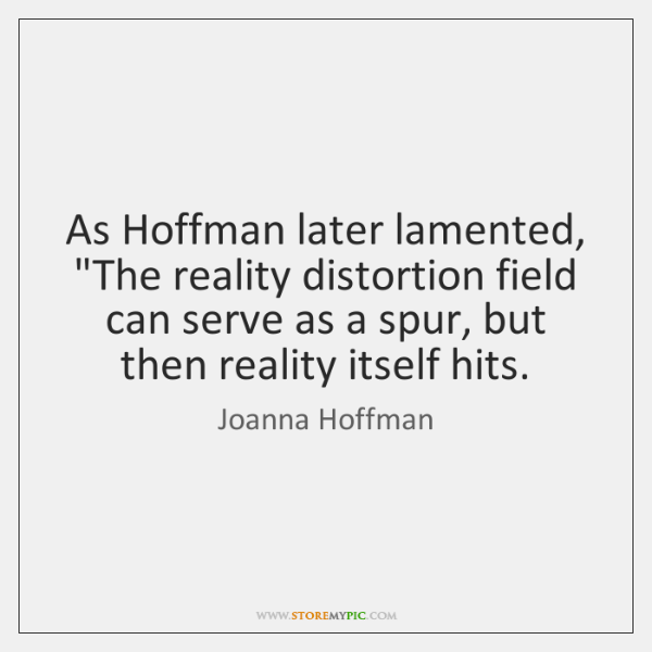 """As Hoffman later lamented, """"The reality distortion field can serve as a ..."""