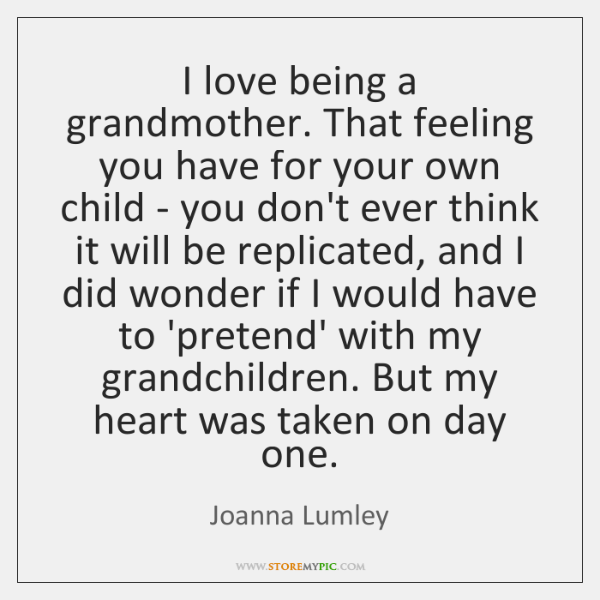 I love being a grandmother. That feeling you have for your own ...