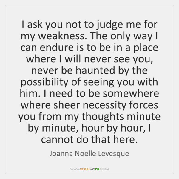 I ask you not to judge me for my weakness. The only ...