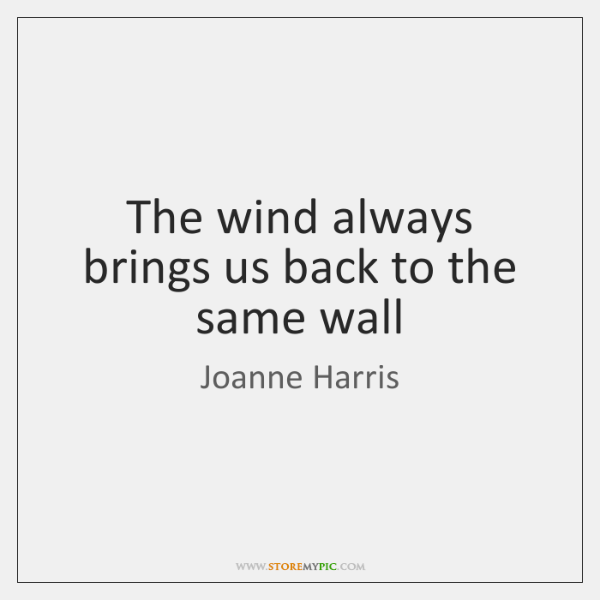 The wind always brings us back to the same wall