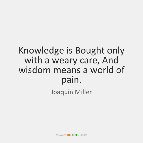 Knowledge is Bought only with a weary care, And wisdom means a ...