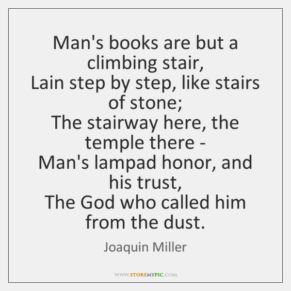 Man's books are but a climbing stair,   Lain step by step, like ...