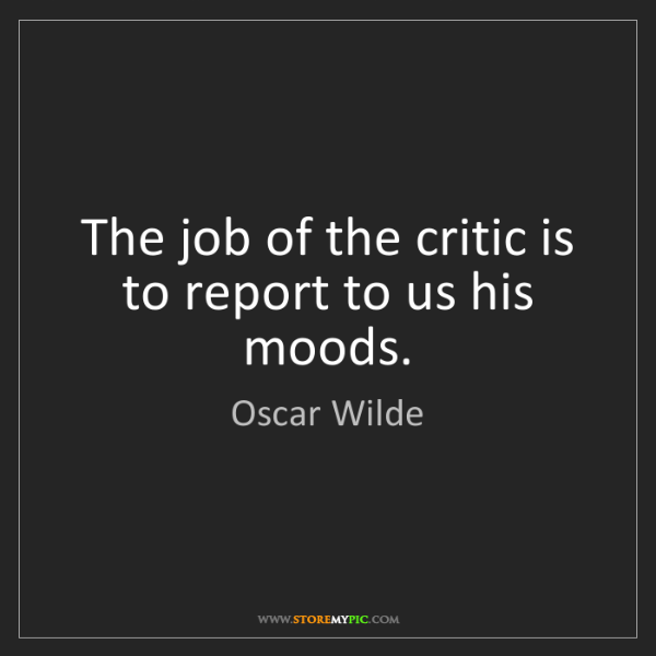 Oscar Wilde: The job of the critic is to report to us his moods.