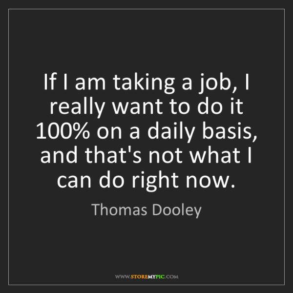 Thomas Dooley: If I am taking a job, I really want to do it 100% on...
