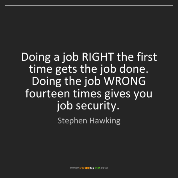 Stephen Hawking: Doing a job RIGHT the first time gets the job done. Doing...