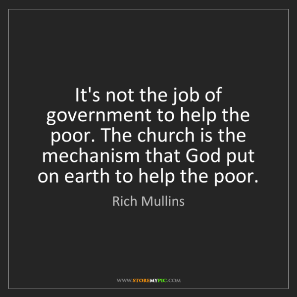 Rich Mullins: It's not the job of government to help the poor. The...